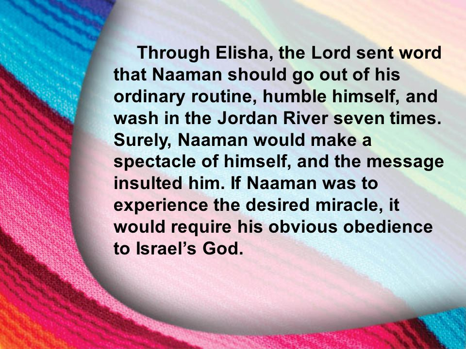 I. The Little Maid's Background Through Elisha, the Lord sent word that Naaman should go out of his ordinary routine, humble himself, and wash in the