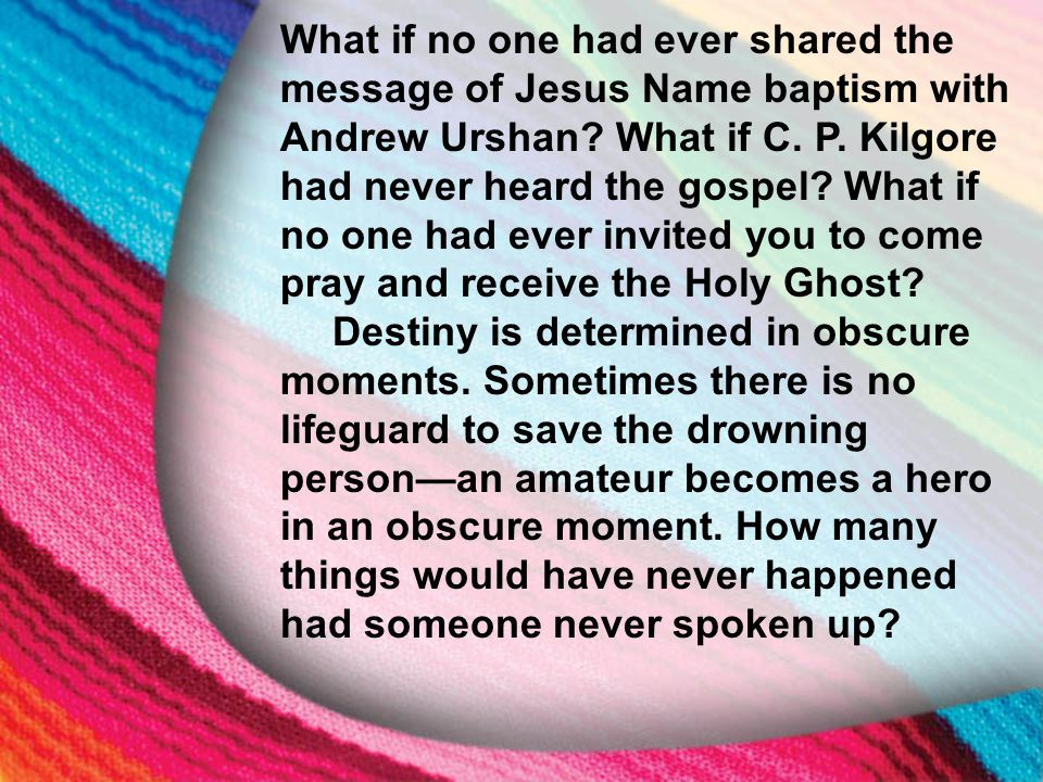 I. The Little Maid's Background What if no one had ever shared the message of Jesus Name baptism with Andrew Urshan? What if C. P. Kilgore had never h