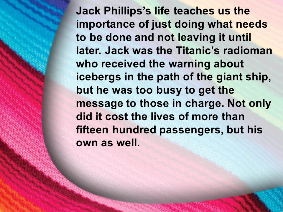 I. The Little Maid's Background Jack Phillips's life teaches us the importance of just doing what needs to be done and not leaving it until later. Jac