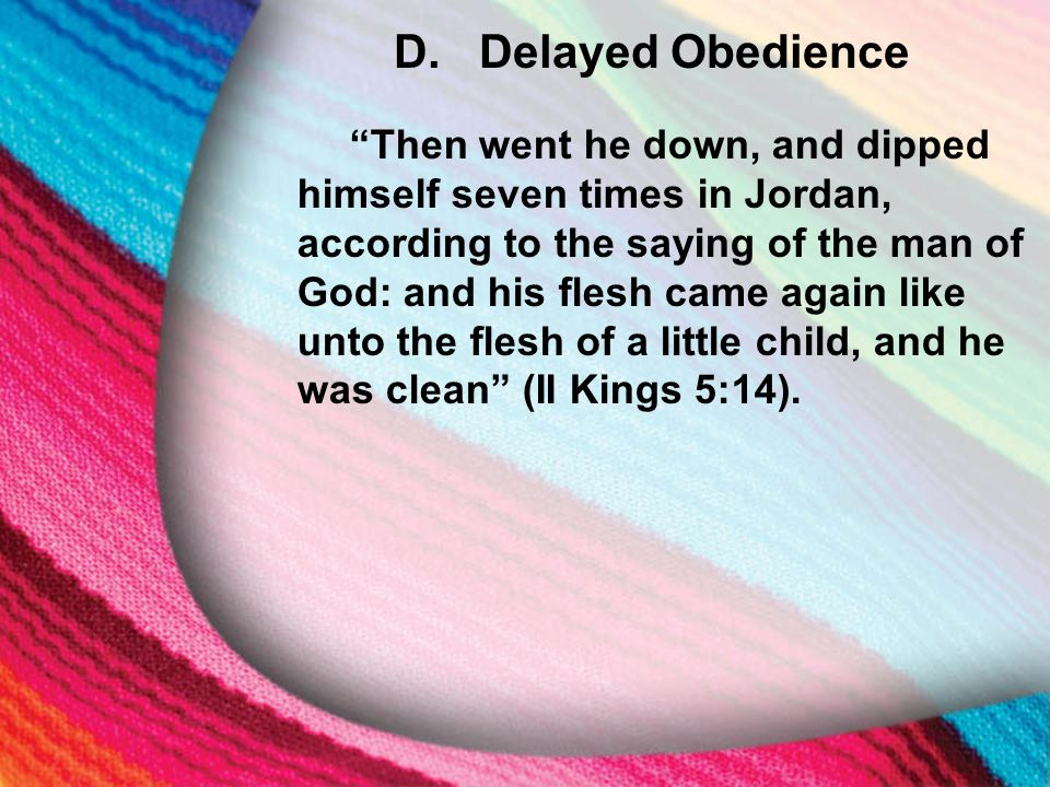 """E. Delayed Obedience D.Delayed Obedience """"Then went he down, and dipped himself seven times in Jordan, according to the saying of the man of God: and"""