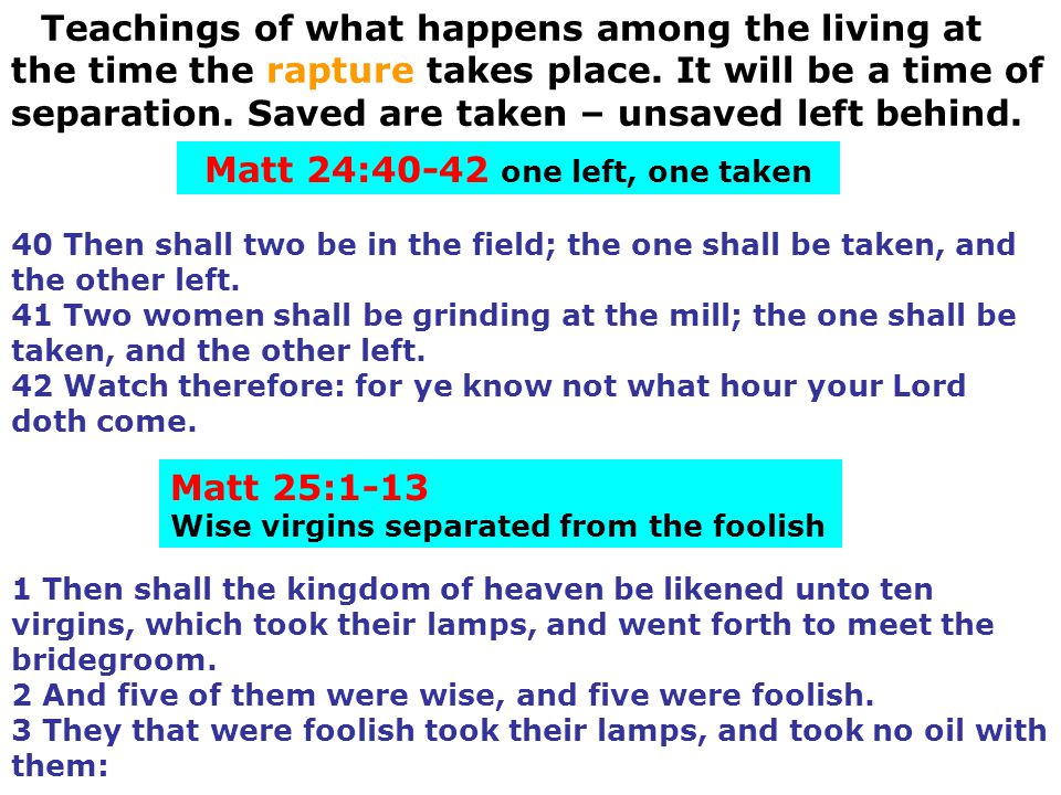 Teachings of what happens among the living at the time the rapture takes place. It will be a time of separation. Saved are taken – unsaved left behind