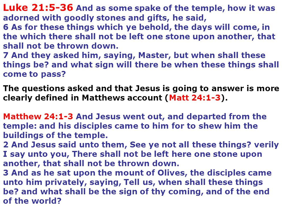 Luke 21:5-36 And as some spake of the temple, how it was adorned with goodly stones and gifts, he said, 6 As for these things which ye behold, the day