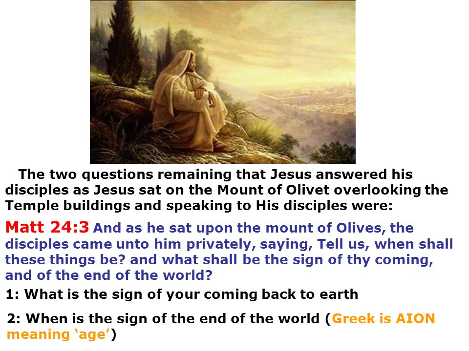 The two questions remaining that Jesus answered his disciples as Jesus sat on the Mount of Olivet overlooking the Temple buildings and speaking to His