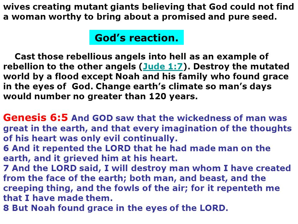 God's reaction. Genesis 6:5 And GOD saw that the wickedness of man was great in the earth, and that every imagination of the thoughts of his heart was