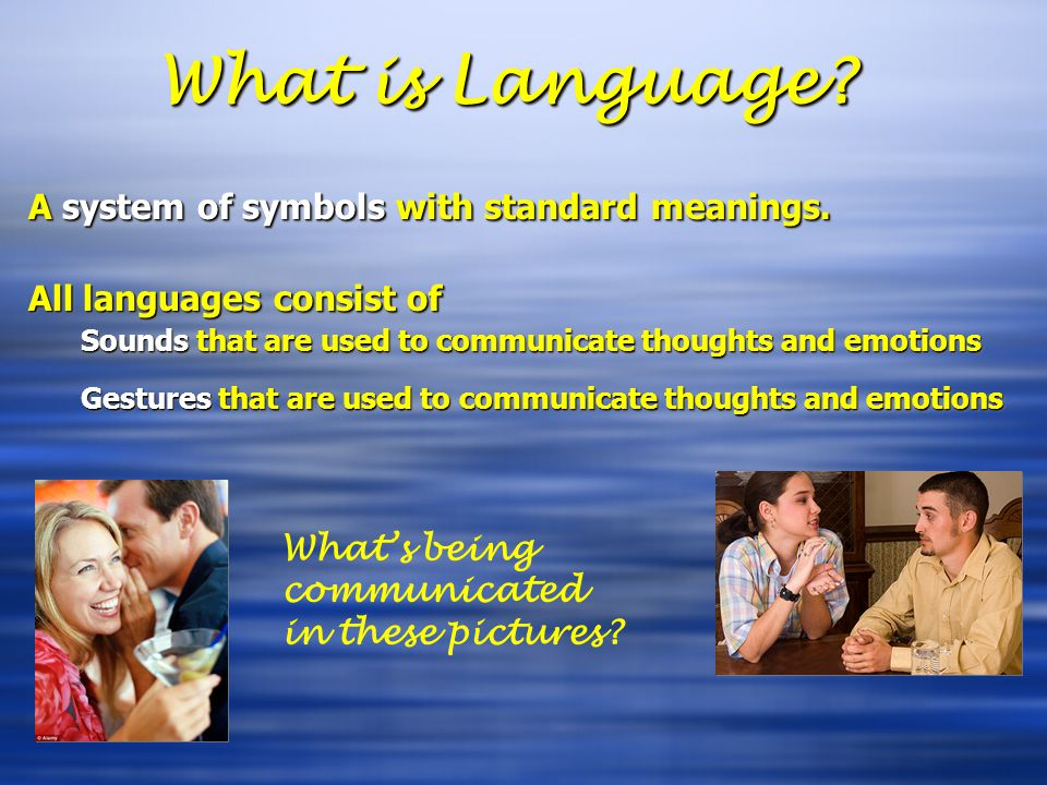 What is Language? A system of symbols with standard meanings. All languages consist of Sounds that are used to communicate thoughts and emotions Gestu
