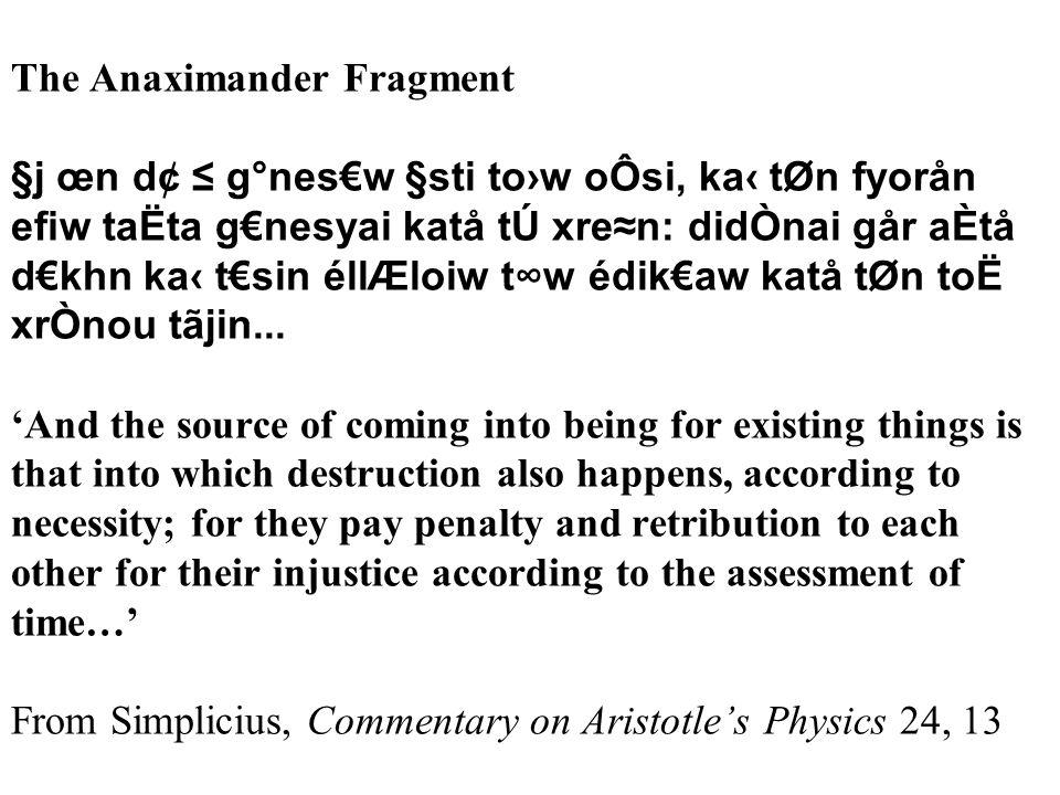 The Anaximander Fragment §j œn d¢ ≤ g°nes€w §sti to›w oÔsi, ka‹ tØn fyorån efiw taËta g€nesyai katå tÚ xre≈n: didÒnai går aÈtå d€khn ka‹ t€sin éllÆloiw t∞w édik€aw katå tØn toË xrÒnou tãjin...
