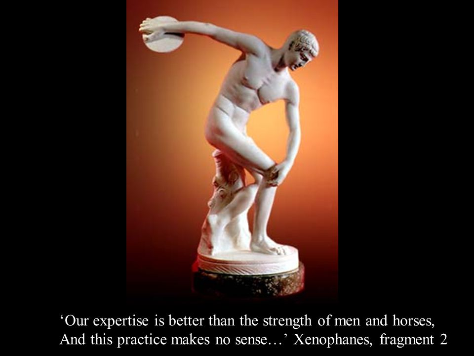 'Our expertise is better than the strength of men and horses, And this practice makes no sense…' Xenophanes, fragment 2