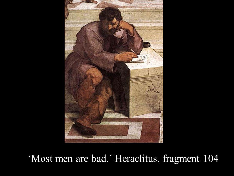 'Most men are bad.' Heraclitus, fragment 104