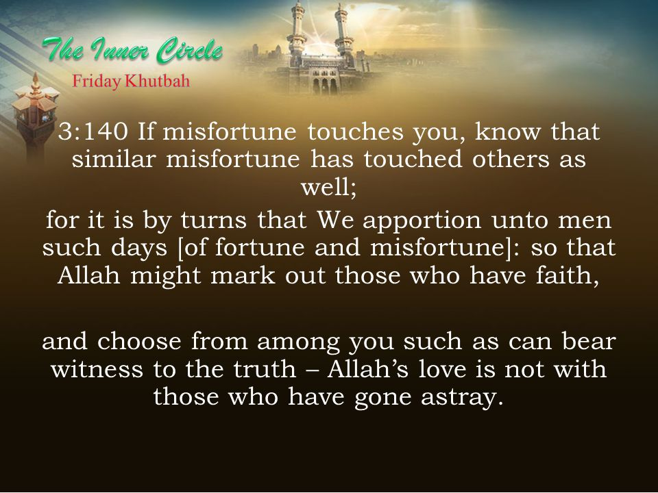 3:140 If misfortune touches you, know that similar misfortune has touched others as well; for it is by turns that We apportion unto men such days [of fortune and misfortune]: so that Allah might mark out those who have faith, and choose from among you such as can bear witness to the truth – Allah's love is not with those who have gone astray.