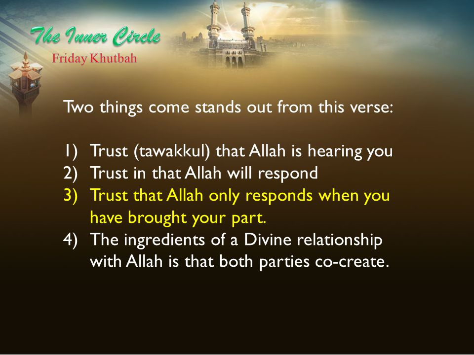 Two things come stands out from this verse: 1)Trust (tawakkul) that Allah is hearing you 2)Trust in that Allah will respond 3)Trust that Allah only responds when you have brought your part.