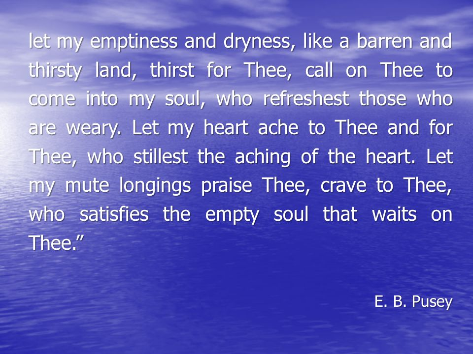 let my emptiness and dryness, like a barren and thirsty land, thirst for Thee, call on Thee to come into my soul, who refreshest those who are weary.