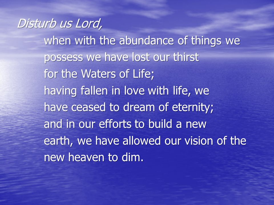 Disturb us Lord, when with the abundance of things we possess we have lost our thirst for the Waters of Life; having fallen in love with life, we have