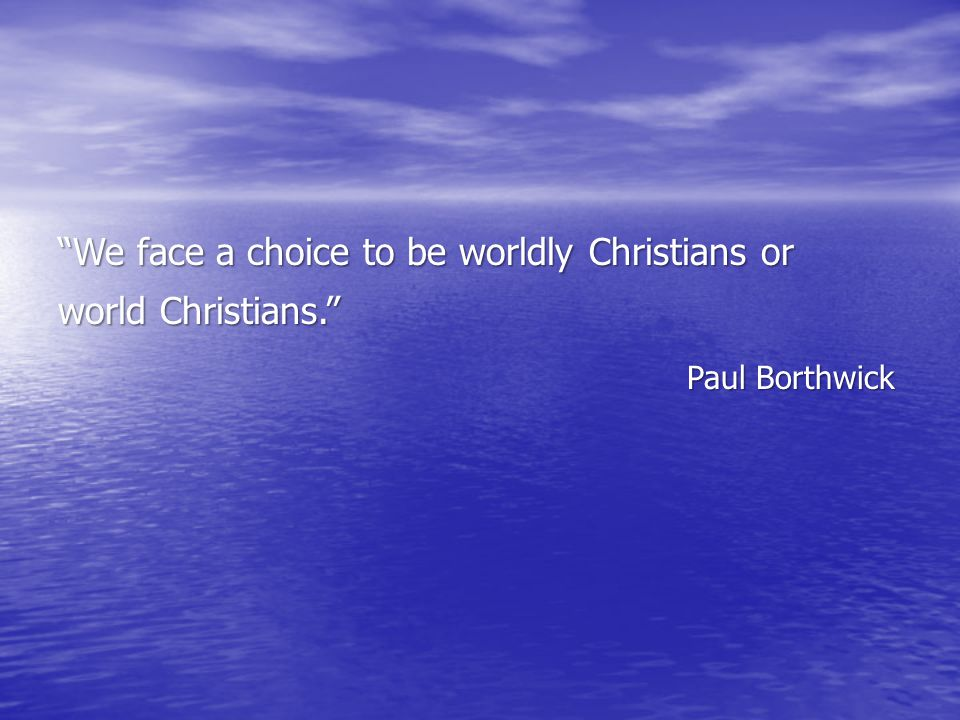 """We face a choice to be worldly Christians or world Christians."" Paul Borthwick"