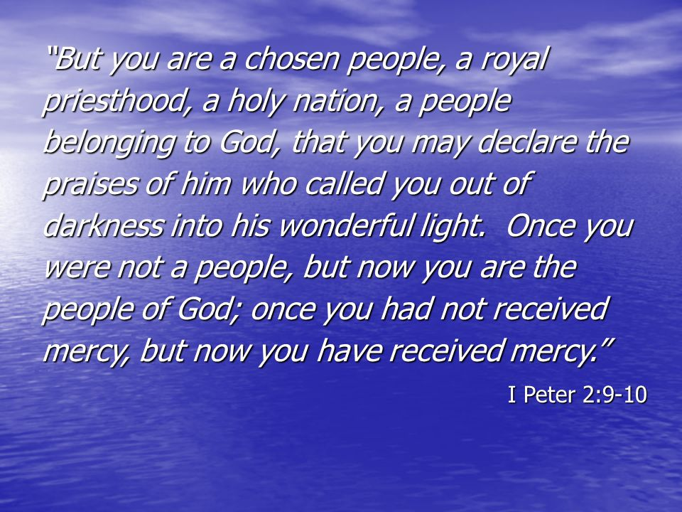 """But you are a chosen people, a royal priesthood, a holy nation, a people belonging to God, that you may declare the praises of him who called you out"