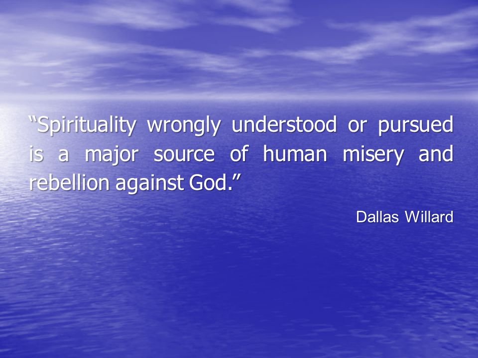 """Spirituality wrongly understood or pursued is a major source of human misery and rebellion against God."" Dallas Willard"