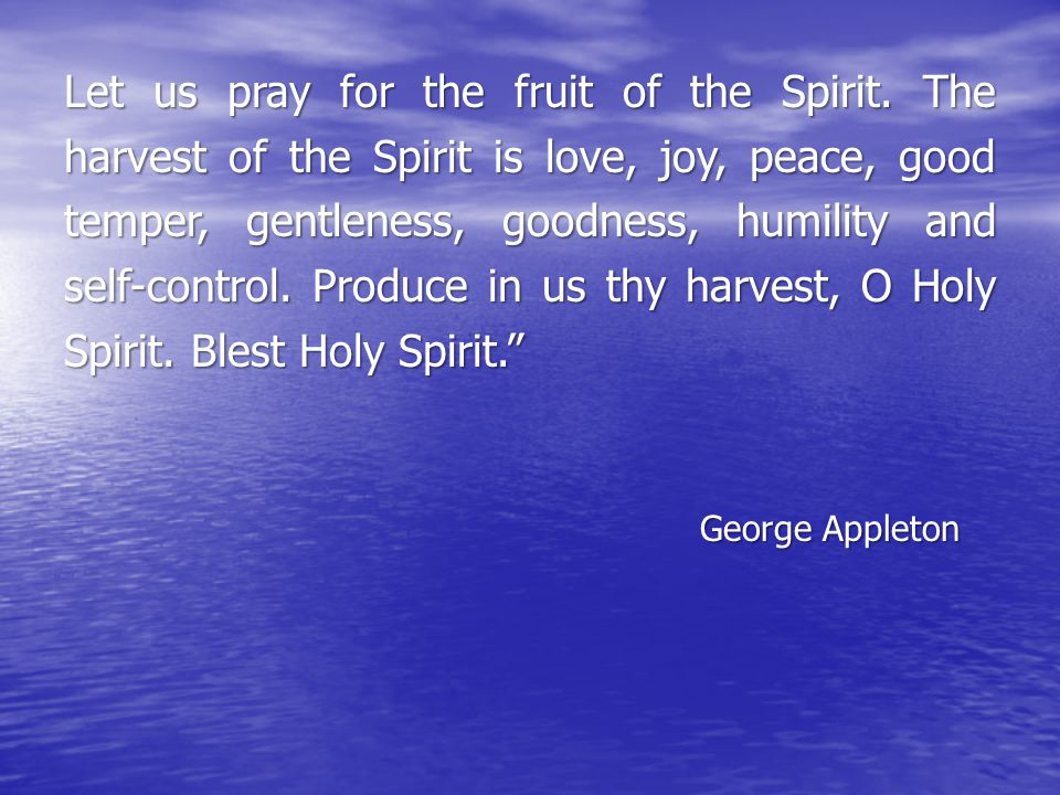 Let us pray for the fruit of the Spirit. The harvest of the Spirit is love, joy, peace, good temper, gentleness, goodness, humility and self-control.