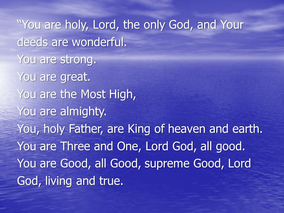 """You are holy, Lord, the only God, and Your deeds are wonderful. You are strong. You are great. You are the Most High, You are almighty. You, holy Fat"