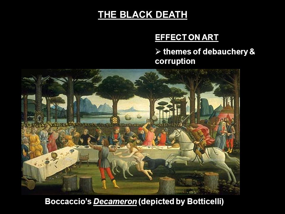 EFFECT ON ART  themes of debauchery & corruption Boccaccio's Decameron (depicted by Botticelli) THE BLACK DEATH