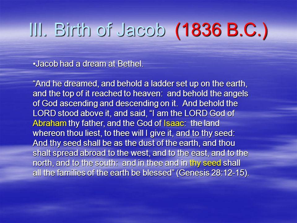 III. Birth of Jacob (1836 B.C.) Jacob had a dream at Bethel.Jacob had a dream at Bethel.