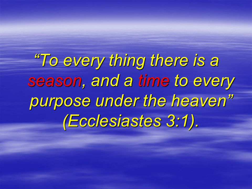 To every thing there is a season, and a time to every purpose under the heaven (Ecclesiastes 3:1).
