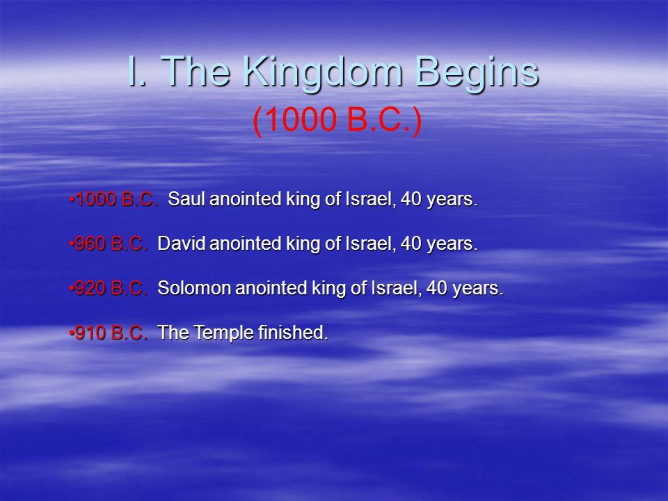 I. The Kingdom Begins (1000 B.C.) 1000 B.C. Saul anointed king of Israel, 40 years.1000 B.C.
