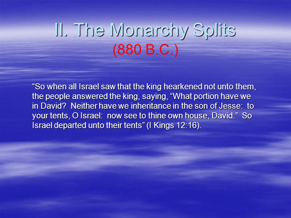 """II. The Monarchy Splits (880 B.C.) """"So when all Israel saw that the king hearkened not unto them, the people answered the king, saying, """"What portion"""