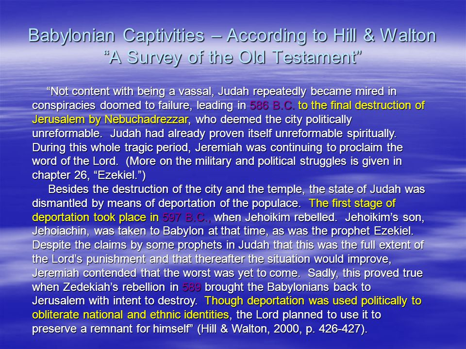 Babylonian Captivities – According to Hill & Walton A Survey of the Old Testament Not content with being a vassal, Judah repeatedly became mired in conspiracies doomed to failure, leading in 586 B.C.