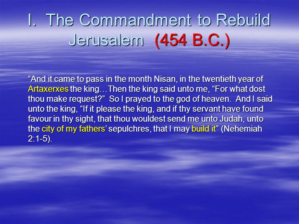 """I. The Commandment to Rebuild Jerusalem (454 B.C.) """"And it came to pass in the month Nisan, in the twentieth year of Artaxerxes the king…Then the king"""