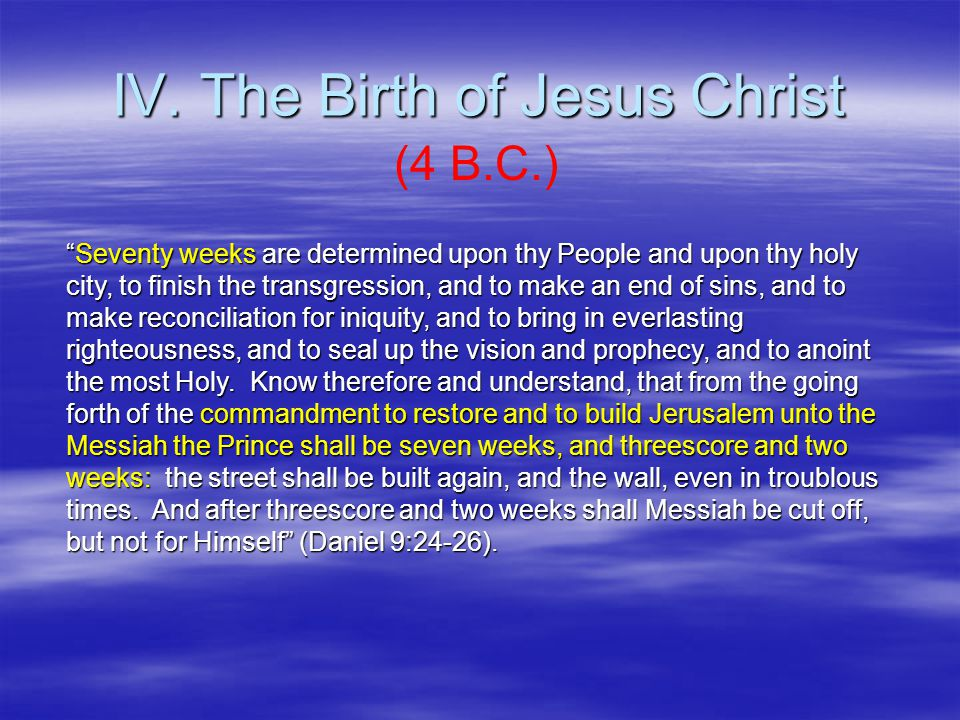 """IV. The Birth of Jesus Christ (4 B.C.) """"Seventy weeks are determined upon thy People and upon thy holy city, to finish the transgression, and to make"""