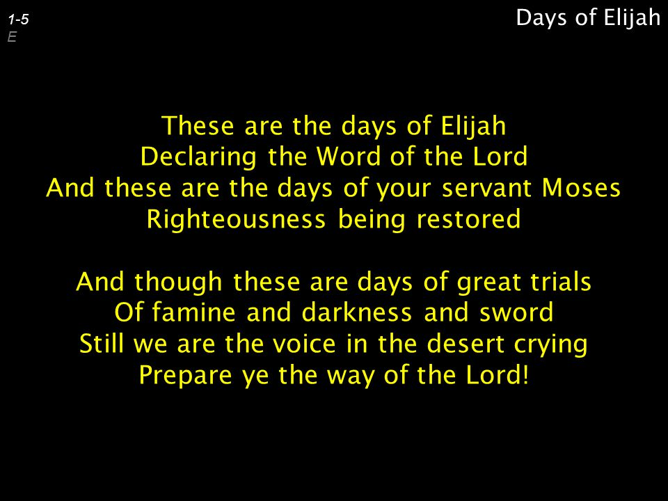 These are the days of Elijah Declaring the Word of the Lord And these are the days of your servant Moses Righteousness being restored And though these