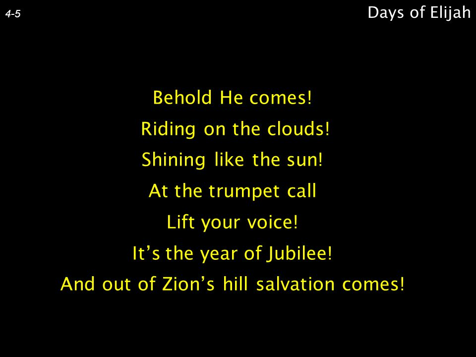 Days of Elijah 4-5 Behold He comes! Riding on the clouds! Shining like the sun! At the trumpet call Lift your voice! It's the year of Jubilee! And out