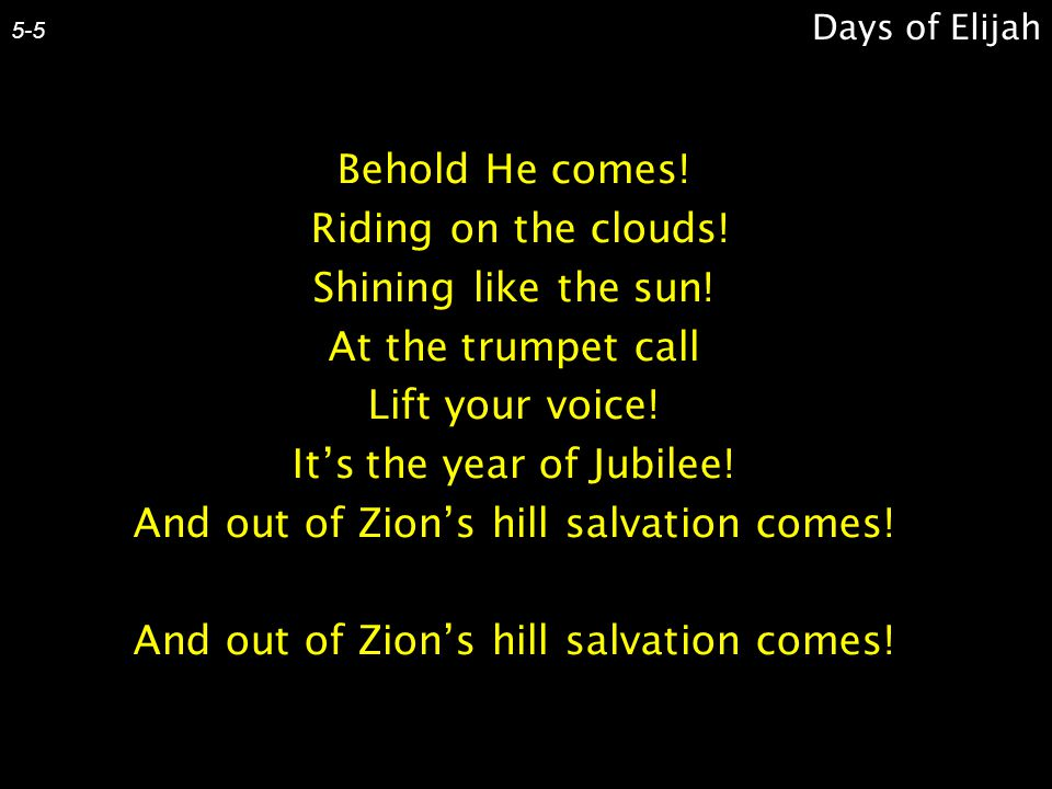 Behold He comes! Riding on the clouds! Shining like the sun! At the trumpet call Lift your voice! It's the year of Jubilee! And out of Zion's hill sal