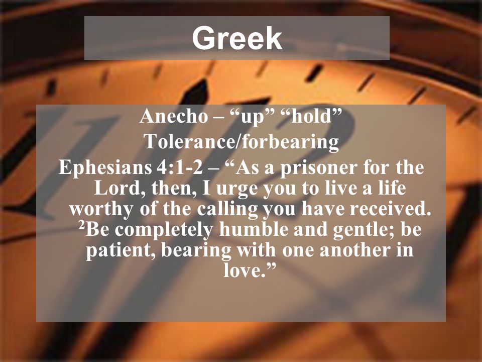 """Anecho – """"up"""" """"hold"""" Tolerance/forbearing Ephesians 4:1-2 – """"As a prisoner for the Lord, then, I urge you to live a life worthy of the calling you hav"""