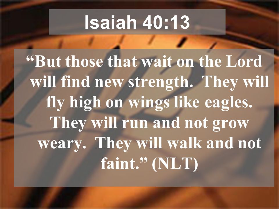 """""""But those that wait on the Lord will find new strength. They will fly high on wings like eagles. They will run and not grow weary. They will walk and"""