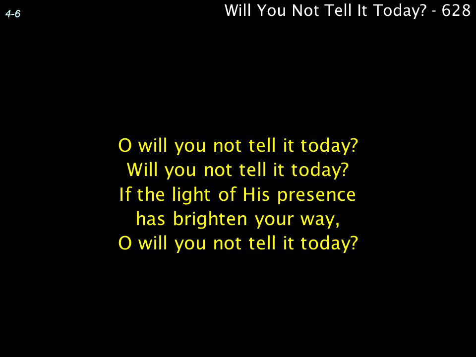 4-6 O will you not tell it today? Will you not tell it today? If the light of His presence has brighten your way, O will you not tell it today? Will Y