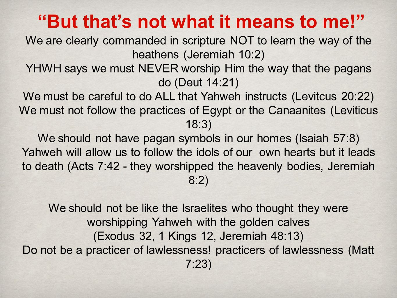 But that's not what it means to me! We are clearly commanded in scripture NOT to learn the way of the heathens (Jeremiah 10:2) YHWH says we must NEVER worship Him the way that the pagans do (Deut 14:21) We must be careful to do ALL that Yahweh instructs (Levitcus 20:22) We must not follow the practices of Egypt or the Canaanites (Leviticus 18:3) We should not have pagan symbols in our homes (Isaiah 57:8) Yahweh will allow us to follow the idols of our own hearts but it leads to death (Acts 7:42 - they worshipped the heavenly bodies, Jeremiah 8:2) We should not be like the Israelites who thought they were worshipping Yahweh with the golden calves (Exodus 32, 1 Kings 12, Jeremiah 48:13) Do not be a practicer of lawlessness.