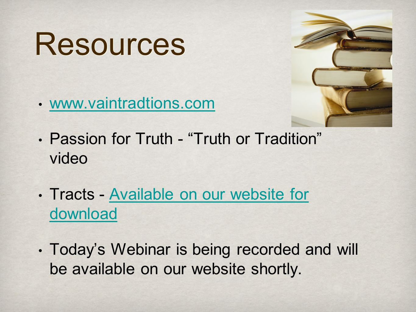 Resources www.vaintradtions.com Passion for Truth - Truth or Tradition video Tracts - Available on our website for downloadAvailable on our website for download Today's Webinar is being recorded and will be available on our website shortly.
