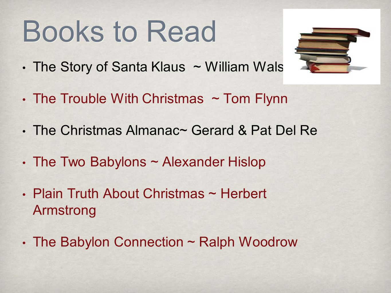 Books to Read The Story of Santa Klaus ~ William Walsh The Trouble With Christmas ~ Tom Flynn The Christmas Almanac~ Gerard & Pat Del Re The Two Babylons ~ Alexander Hislop Plain Truth About Christmas ~ Herbert Armstrong The Babylon Connection ~ Ralph Woodrow