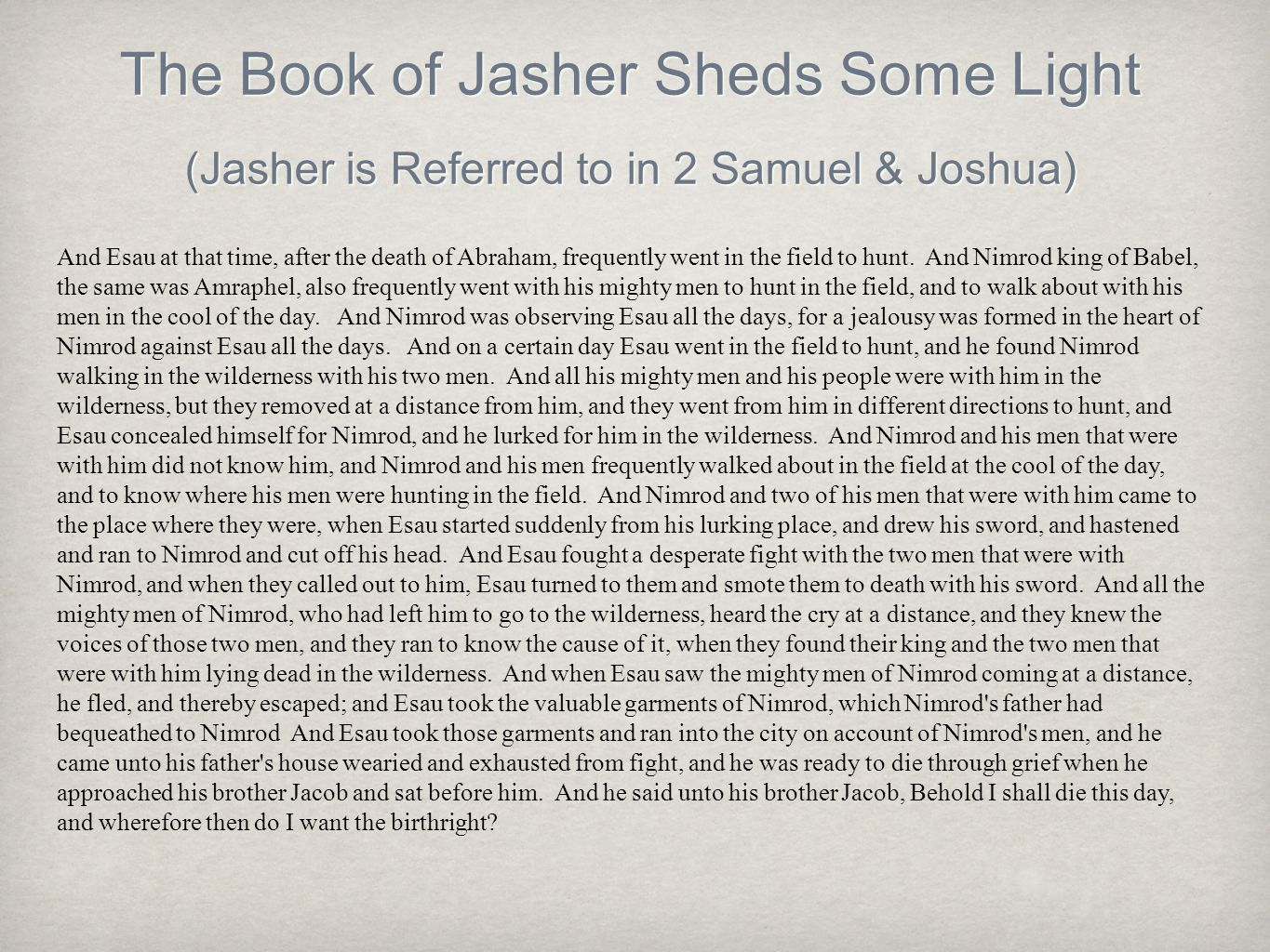 The Book of Jasher Sheds Some Light (Jasher is Referred to in 2 Samuel & Joshua) And Esau at that time, after the death of Abraham, frequently went in the field to hunt.