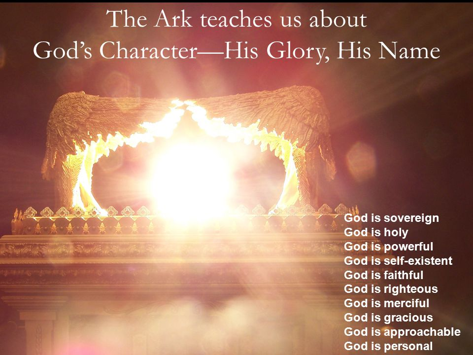 The Ark teaches us about God's Character—His Glory, His Name God is sovereign God is holy God is powerful God is self-existent God is faithful God is righteous God is merciful God is gracious God is approachable God is personal