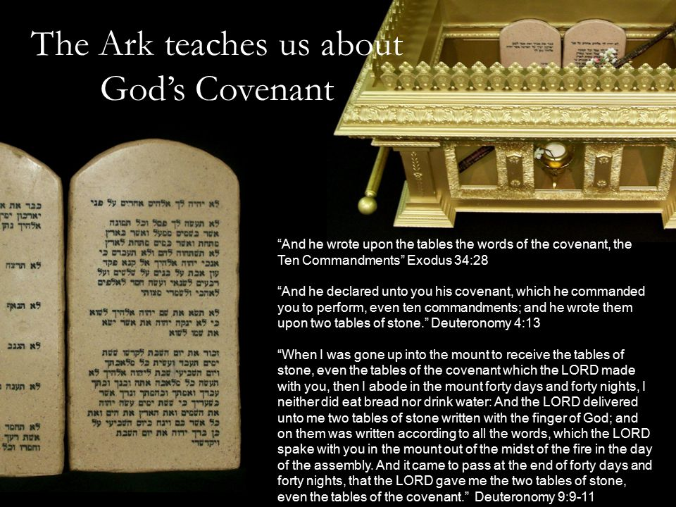 The Ark teaches us about God's Covenant And he wrote upon the tables the words of the covenant, the Ten Commandments Exodus 34:28 And he declared unto you his covenant, which he commanded you to perform, even ten commandments; and he wrote them upon two tables of stone. Deuteronomy 4:13 When I was gone up into the mount to receive the tables of stone, even the tables of the covenant which the LORD made with you, then I abode in the mount forty days and forty nights, I neither did eat bread nor drink water: And the LORD delivered unto me two tables of stone written with the finger of God; and on them was written according to all the words, which the LORD spake with you in the mount out of the midst of the fire in the day of the assembly.