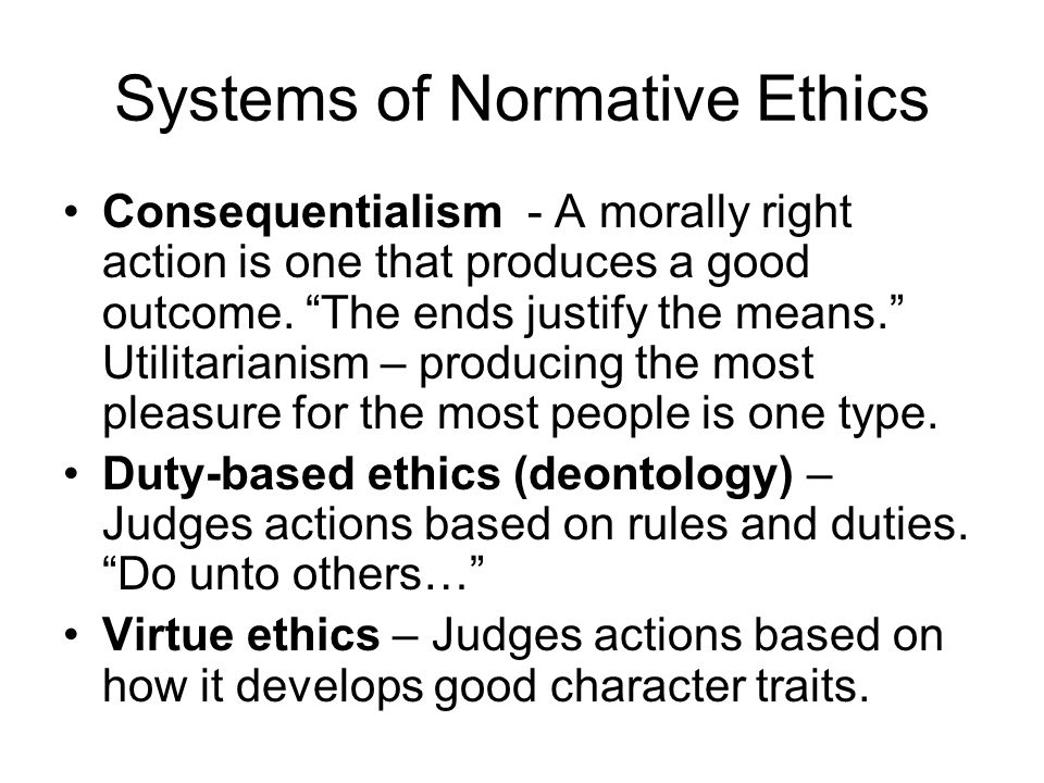"Systems of Normative Ethics Consequentialism - A morally right action is one that produces a good outcome. ""The ends justify the means."" Utilitarianis"