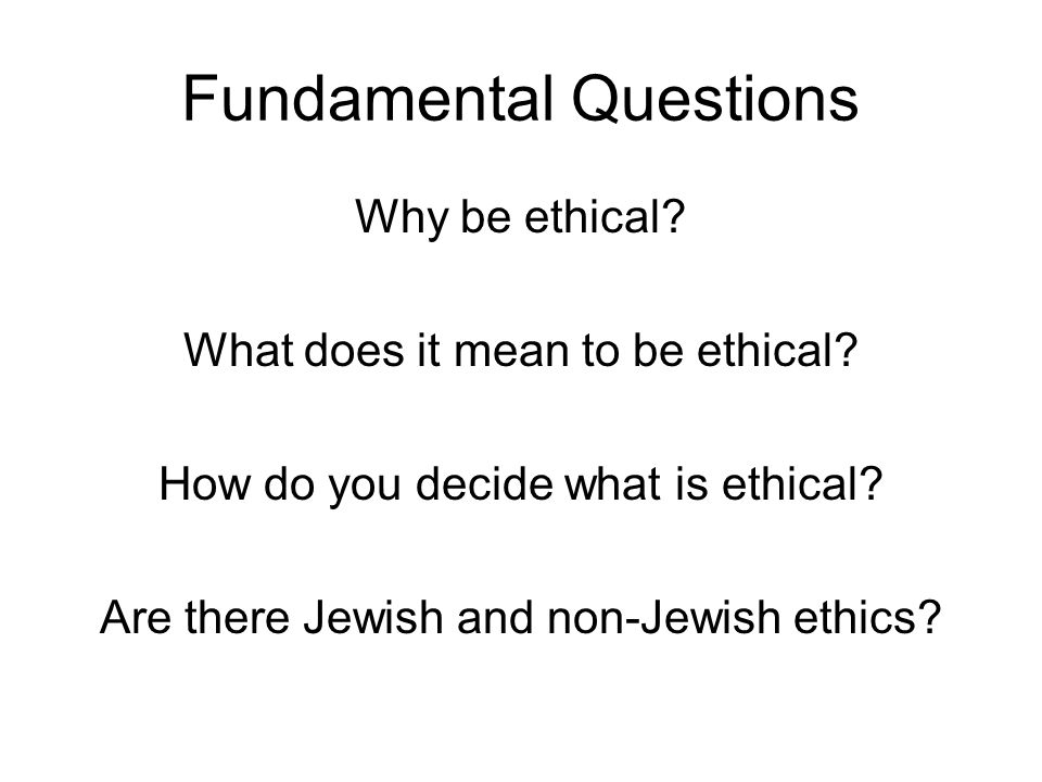 Fundamental Questions Why be ethical? What does it mean to be ethical? How do you decide what is ethical? Are there Jewish and non-Jewish ethics?