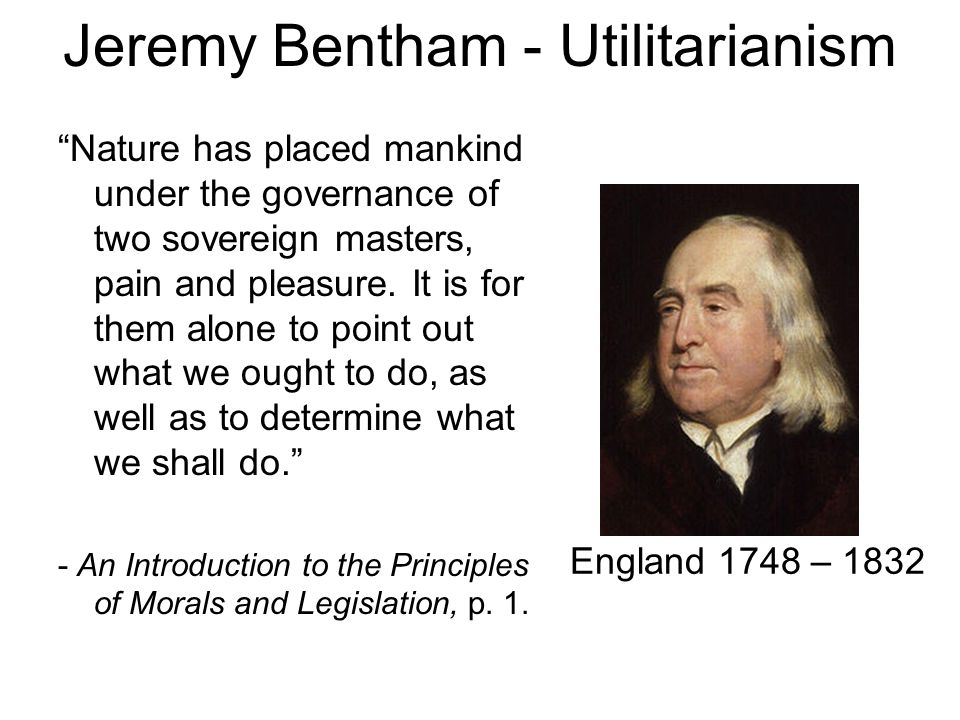 "Jeremy Bentham - Utilitarianism ""Nature has placed mankind under the governance of two sovereign masters, pain and pleasure. It is for them alone to p"