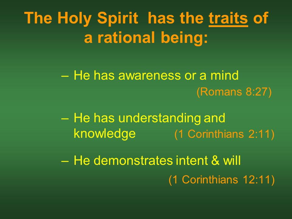The Holy Spirit has the traits of a rational being: –He has awareness or a mind (Romans 8:27) –He has understanding and knowledge (1 Corinthians 2:11) –He demonstrates intent & will (1 Corinthians 12:11)