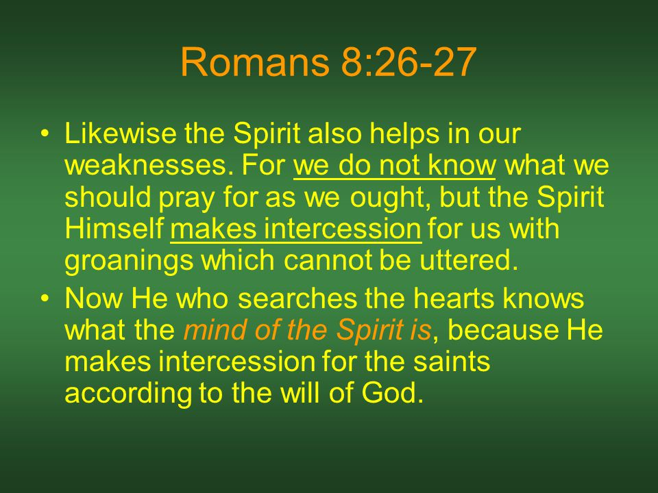 Romans 8:26-27 Likewise the Spirit also helps in our weaknesses.