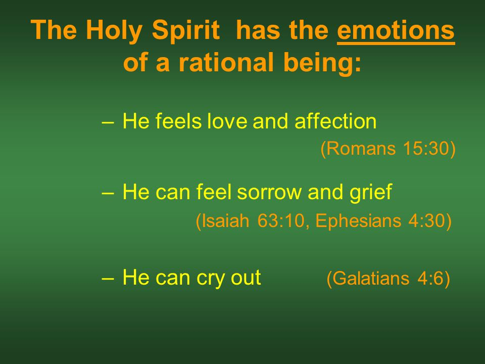 The Holy Spirit has the emotions of a rational being: –He feels love and affection (Romans 15:30) –He can feel sorrow and grief (Isaiah 63:10, Ephesians 4:30) –He can cry out (Galatians 4:6)