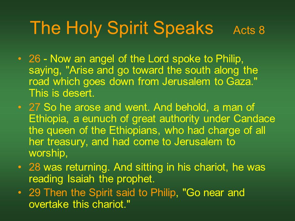 The Holy Spirit Speaks Acts 8 26 - Now an angel of the Lord spoke to Philip, saying, Arise and go toward the south along the road which goes down from Jerusalem to Gaza. This is desert.