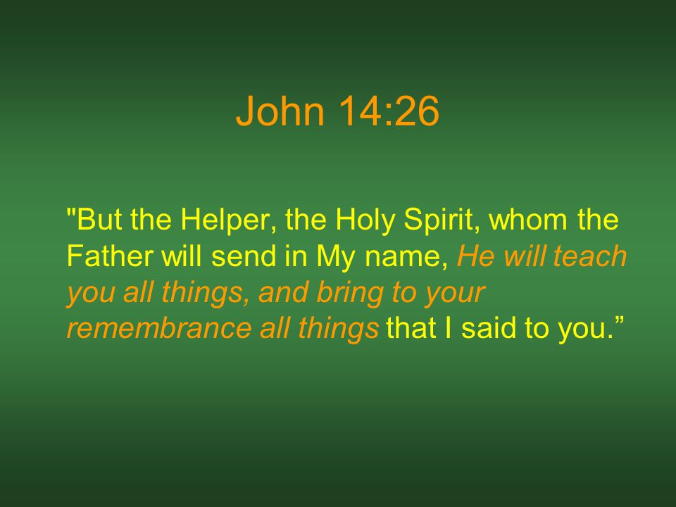 John 14:26 But the Helper, the Holy Spirit, whom the Father will send in My name, He will teach you all things, and bring to your remembrance all things that I said to you.