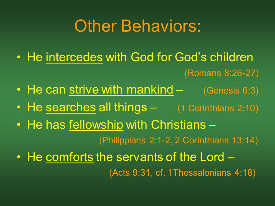 Other Behaviors: He intercedes with God for God's children (Romans 8:26-27) He can strive with mankind – (Genesis 6:3) He searches all things – (1 Corinthians 2:10) He has fellowship with Christians – (Philippians 2:1-2, 2 Corinthians 13:14) He comforts the servants of the Lord – (Acts 9:31, cf.